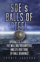 SOEs Balls of Steel: Operation Rubble, 147 Willing Volunteers and 25,000 Tons of Ball Bearings Sophie Jackson