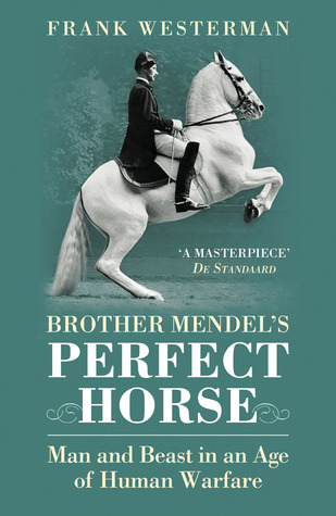 Brother Mendels Perfect Horse: Man and Beast in an Age of Human Warfare Frank Westerman