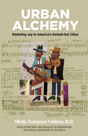 Urban Alchemy: Restoring Joy in Americas Sorted-Out Cities  by  Mindy Fullilove