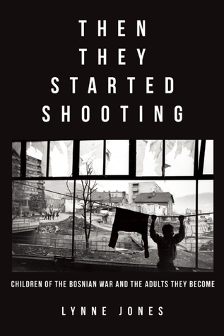Then They Started Shooting: Children of the Bosnian War and the Adults They Become Lynne Jones