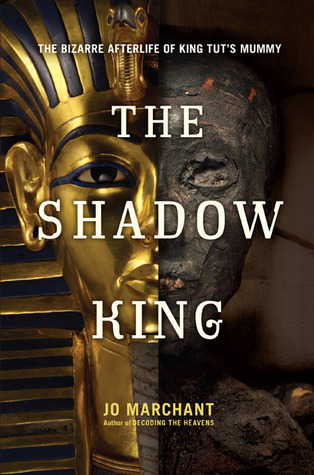 The Shadow King: The Bizarre Afterlife of King Tuts Mummy Jo Marchant