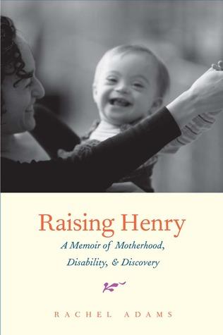 Raising Henry: A Memoir of Motherhood, Disability, and Discovery  by  Rachel Adams