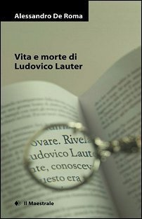 Vita e morte di Ludovico Lauter Alessandro De Roma