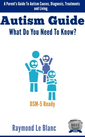 Autism - What Do You Need To Know? A Parents Guide To Autism Causes, Diagnosis and Treatments. DSM-5 Ready  by  Raymond Philippe