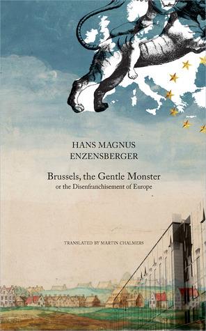 Brussels, the Gentle Monster: or the Disenfranchisement of Europe Hans Magnus Enzensberger