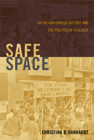 Safe Space: Gay Neighborhood History and the Politics of Violence  by  Christina B. Hanhardt