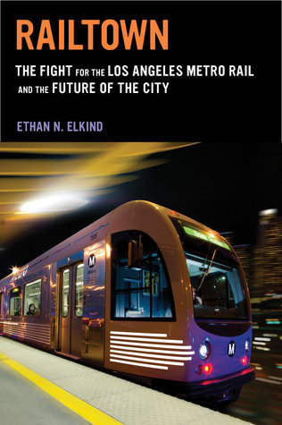 Railtown: The Fight for the Los Angeles Metro Rail and the Future of the City Ethan N. Elkind