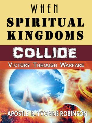 When Spiritual Kingdoms Collid: Victory Through Warfare  by  Apostle R. Yvonne Robinson