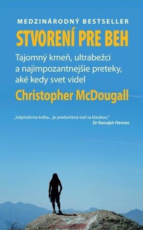 Stvorení pre beh: Tajomný kmeň, ultrabežci a najimpozantnejšie preteky, aké kedy svet videl  by  Christopher McDougall