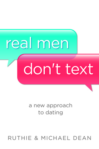 Real Men Dont Text: A New Approach to Dating  by  Ruthie Dean