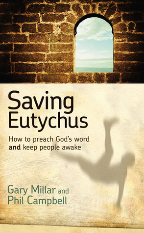 Saving Eutychus: How to Preach Gods Word and Keep People Awake Gary Millar
