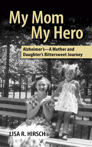 My Mom My Hero -Alzheimers, A Mother and Daughters Bittersweet Journey  by  Lisa Hirsch