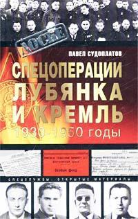 Спецоперации. Лубянка и Кремль 1930-1950 годы. Павел Судоплатов