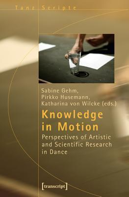 Knowledge in Motion: Perspectives of Artistic and Scientific Research in Dance  by  Sabine Gehm