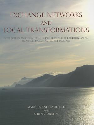 Exchange Networks and Local Transformations: Interaction and Local Change in Europe and the Mediterranean from the Bronze Age to the Iron Age  by  Maria Emanuela Alberti
