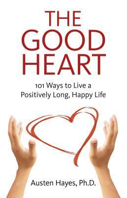 The Good Heart: 101 Ways to Live a Positively Long, Happy Life Austen Hayes