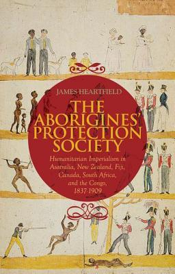 The Aborigines Protection Society: Humanitarian Imperialism in Australia, New Zealand, Fiji, Canada, South Africa, and the Congo, 1836-1909  by  James Heartfield