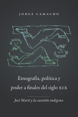 Etnografia, Politica y Poder a Finales del Siglo XIX: Jose Marti y La Cuestion Indigena Jorge Camacho