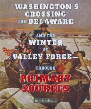 Washingtons Crossing the Delaware and the Winter at Valley Forge - Through Primary Sources  by  John Micklos Jr.