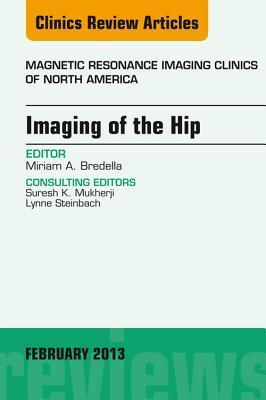 Imaging of the Hip, an Issue of Magnetic Resonance Imaging Clinics, Miriam A Bredella