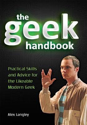 The Geek Handbook: Practical Skills and Advice for the Likeable Modern Geek  by  Alex  Langley