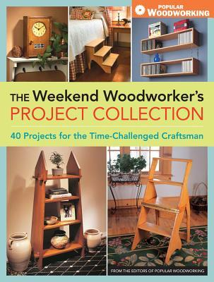 The Weekend Woodworkers Project Collection: 40 Projects for the Time-Challenged Craftsman  by  Editors of Popular Woodworking