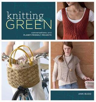 Knitting Green: Conversations and Planet Friendly Projects  by  Ann Budd