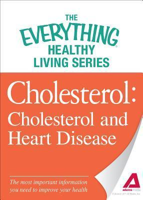 Cholesterol: Cholesterol and Heart Disease: The Most Important Information You Need to Improve Your Health  by  Adams Media