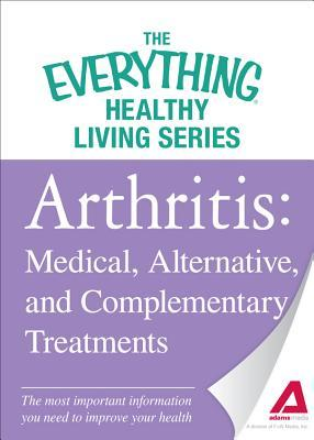 Arthritis: Medical, Alternative, and Complementary Treatments: The Most Important Information You Need to Improve Your Health  by  Adams Media