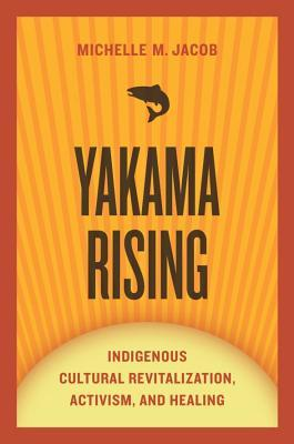 Yakama Rising: Indigenous Cultural Revitalization, Activism, and Healing  by  Michelle M. Jacob