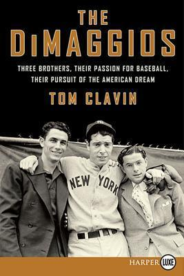 The DiMaggios LP: Three Brothers, Their Passion for Baseball, Their Pursuit of the American Dream  by  Tom Clavin