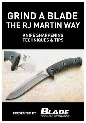 Grind a Blade the R.J. Martin Way: Knife Sharpening Techniques & Tips  by  Joe Kertzman