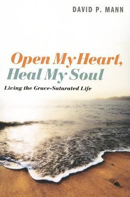 Open My Heart, Heal My Soul: Living the Grace-Saturated Life  by  David P. Mann