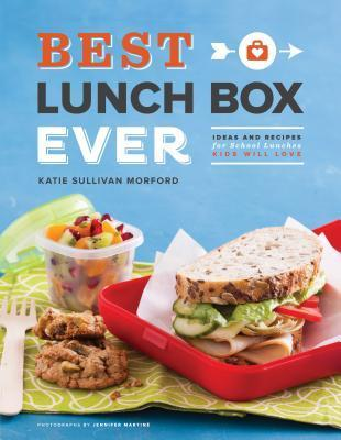 Best Lunch Box Ever: Ideas and Recipes for School Lunches Kids Will Love Katie Sullivan Morford