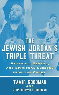 The Jewish Jordans Triple Threat: Physical, Mental, and Spiritual Lessons from the Court  by  Tamir Goodman
