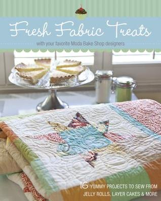 Fresh Fabric Treats: 16 Yummy Projects to Sew from Jelly Rolls, Layer Cakes & More with Your Favorite Moda Bake Shop Designers  by  Moda Bake Shop Designers