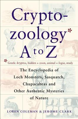 Cryptozoology A To Z: The Encyclopedia Of Loch Monsters Sasquatch Chupacabras And Other Authentic M  by  Loren Coleman
