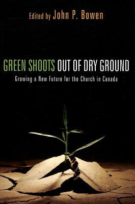 Green Shoots Out of Dry Ground: Growing a New Future for the Church in Canada John P Bowen