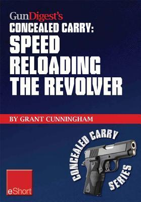 Gun Digests Speed Reloading the Revolver Concealed Carry Eshort: Learn Tactical Reload, Defensive Reloading, and Competition Reload, Plus Fast Reloading Tips for Speed Loaders and Moon Clips.  by  Grant Cunningham
