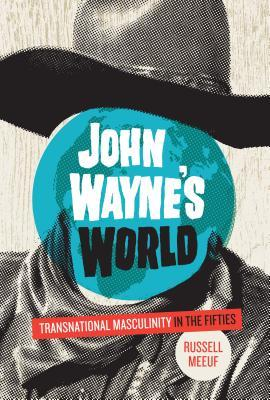 John Waynes World: Transnational Masculinity in the Fifties  by  Russell Meeuf