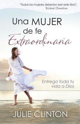 Una Mujer de Fe Extraordinaria: Entrega Toda Tu Vida a Dios  by  Julie Clinton