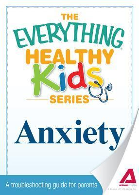 Anxiety: A Troubleshooting Guide for Parents  by  Adams Media