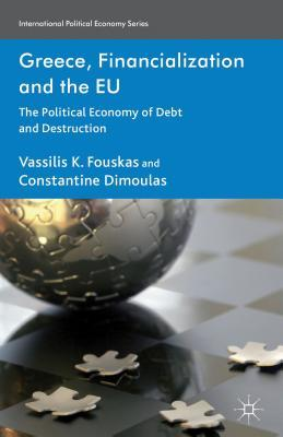 Greece, Financialization and the EU: The Political Economy of Debt and Destruction  by  Vassilis K. Fouskas