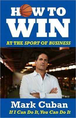 How to Win at the Sport of Business: If I Can Do It You Can Do It  by  Mark Cuban