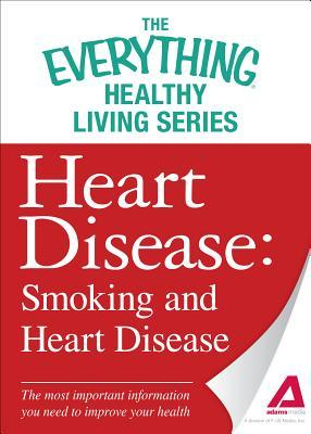 Heart Disease: Smoking and Heart Disease: The Most Important Information You Need to Improve Your Health Adams Media