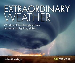 Extraordinary Weather: Amazing Tricks of Nature from the Spectacular to the Surprising Richard Hamblyn