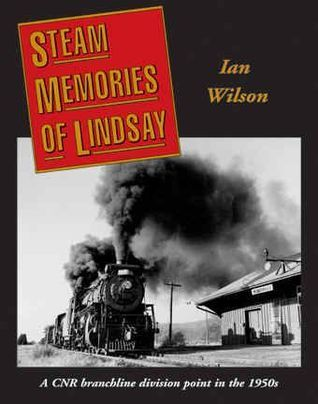 Steam Memories of Lindsay: A Cnr Branchline Division Point in the 1950s  by  Ian  Wilson