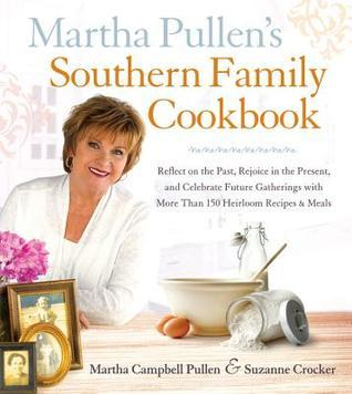Martha Pullens Southern Family Cookbook: Reflect on the Past, Rejoice in the Present, and Celebrate Future Gatherings with More Than 250 Heirloom Recipes and Meals Martha Campbell Pullen