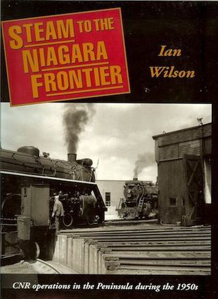 Steam to the Niagara Frontier: CNR Operations in the Peninsula During the 1950s Ian  Wilson