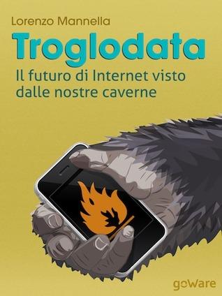 TROGLODATA Il futuro di Internet visto dalle nostre caverne  by  Lorenzo Mannella